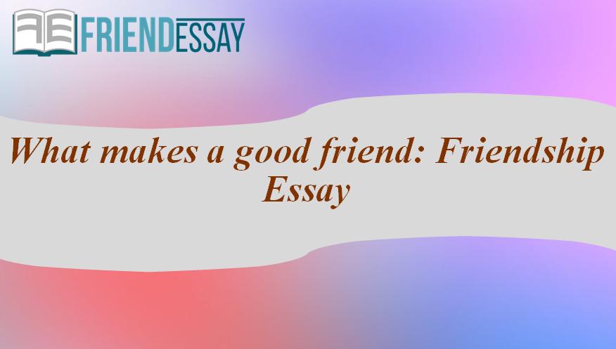 What makes a good friend: Friendship Essay